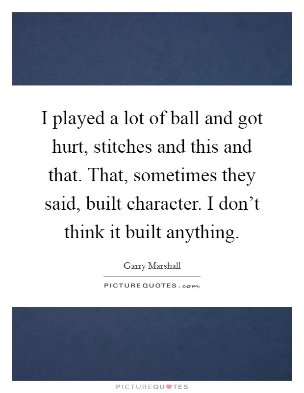 I played a lot of ball and got hurt, stitches and this and that. That, sometimes they said, built character. I don't think it built anything Picture Quote #1