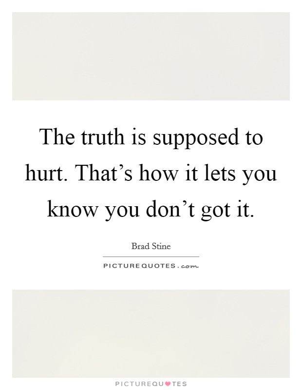 The truth is supposed to hurt. That's how it lets you know you don't got it Picture Quote #1