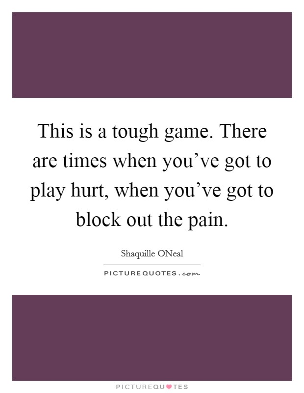 This is a tough game. There are times when you've got to play hurt, when you've got to block out the pain. Picture Quote #1