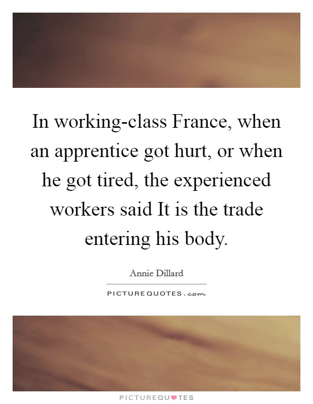 In working-class France, when an apprentice got hurt, or when he got tired, the experienced workers said It is the trade entering his body Picture Quote #1