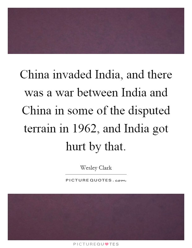 China invaded India, and there was a war between India and China in some of the disputed terrain in 1962, and India got hurt by that Picture Quote #1