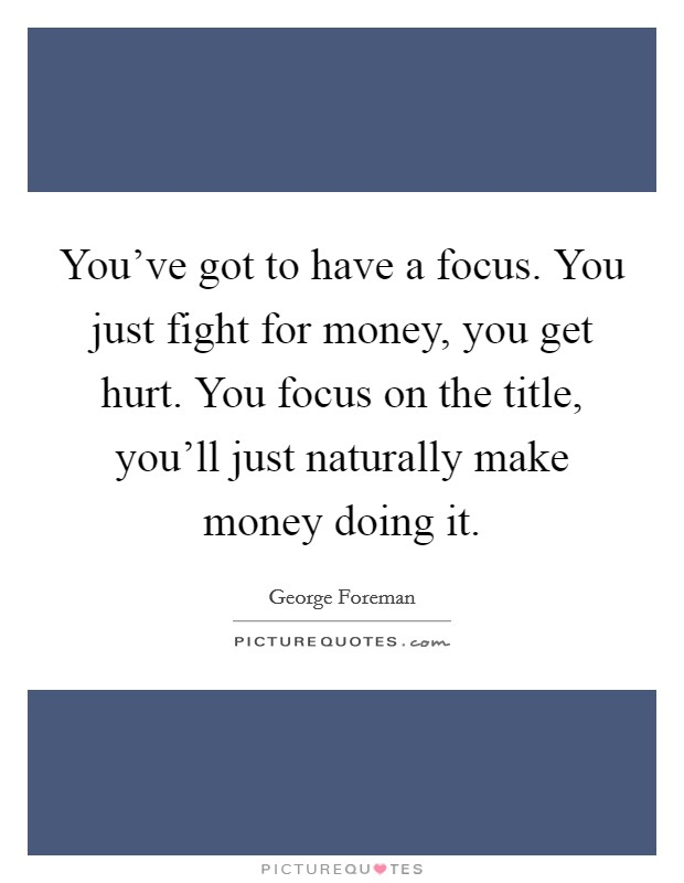 You've got to have a focus. You just fight for money, you get hurt. You focus on the title, you'll just naturally make money doing it Picture Quote #1