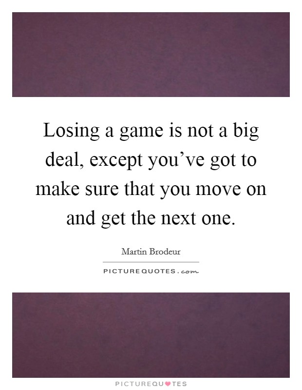 Losing a game is not a big deal, except you've got to make sure that you move on and get the next one Picture Quote #1