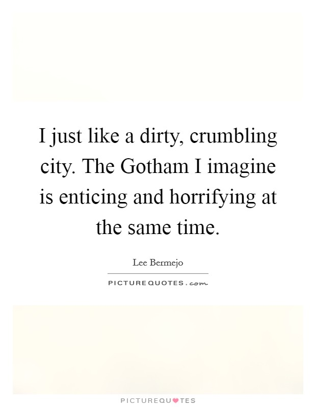 I just like a dirty, crumbling city. The Gotham I imagine is enticing and horrifying at the same time Picture Quote #1