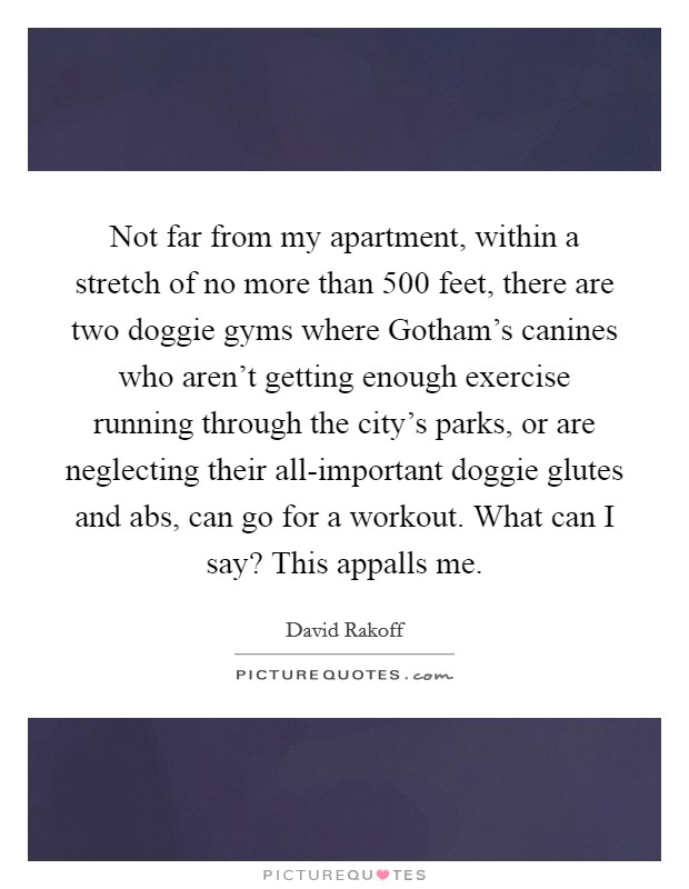 Not far from my apartment, within a stretch of no more than 500 feet, there are two doggie gyms where Gotham's canines who aren't getting enough exercise running through the city's parks, or are neglecting their all-important doggie glutes and abs, can go for a workout. What can I say? This appalls me Picture Quote #1