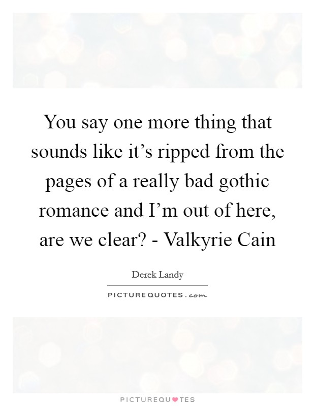 You say one more thing that sounds like it's ripped from the pages of a really bad gothic romance and I'm out of here, are we clear? - Valkyrie Cain Picture Quote #1
