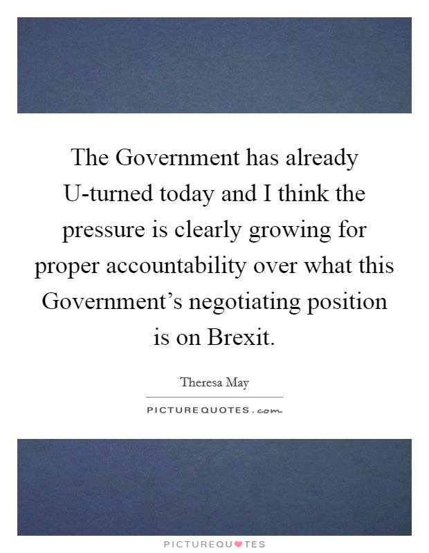 The Government has already U-turned today and I think the pressure is clearly growing for proper accountability over what this Government's negotiating position is on Brexit Picture Quote #1
