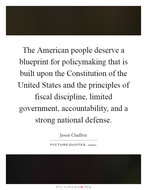 The American people deserve a blueprint for policymaking that is built upon the Constitution of the United States and the principles of fiscal discipline, limited government, accountability, and a strong national defense Picture Quote #1