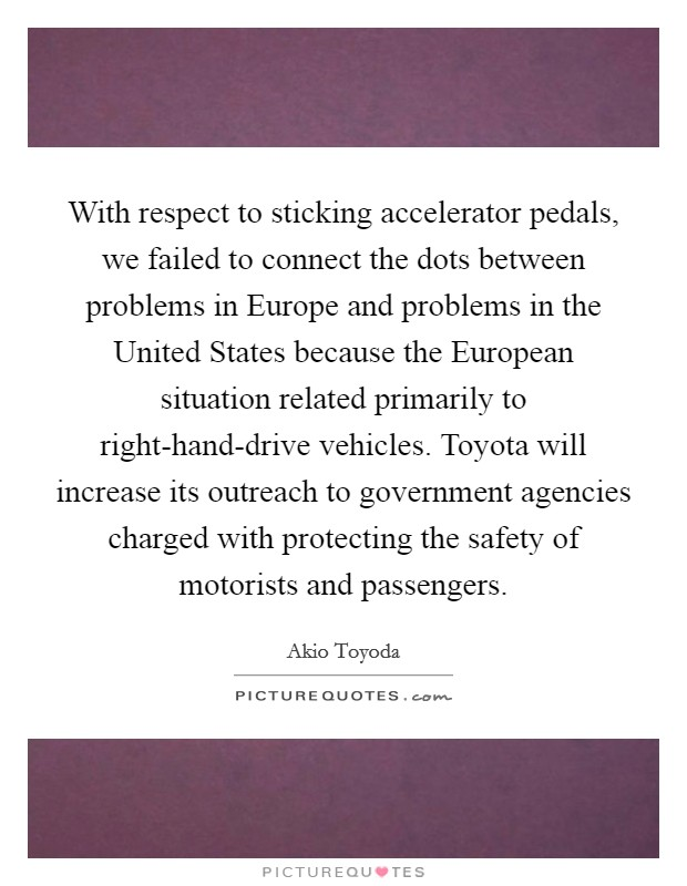 With respect to sticking accelerator pedals, we failed to connect the dots between problems in Europe and problems in the United States because the European situation related primarily to right-hand-drive vehicles. Toyota will increase its outreach to government agencies charged with protecting the safety of motorists and passengers Picture Quote #1