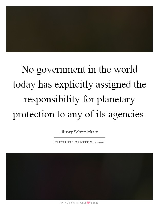 No government in the world today has explicitly assigned the responsibility for planetary protection to any of its agencies Picture Quote #1