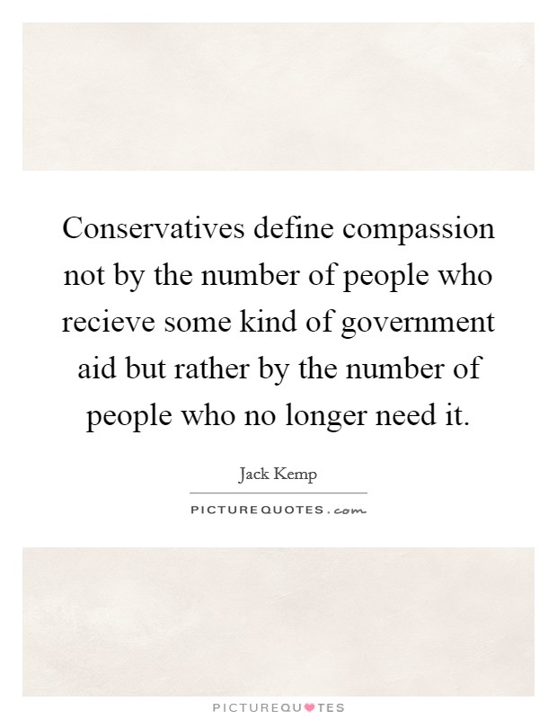 Conservatives define compassion not by the number of people who recieve some kind of government aid but rather by the number of people who no longer need it Picture Quote #1