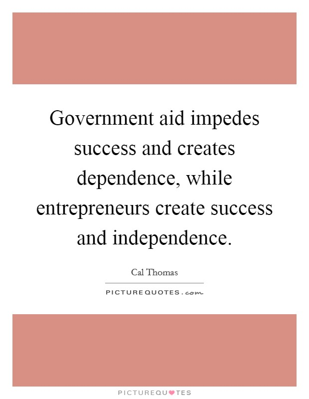 Government aid impedes success and creates dependence, while entrepreneurs create success and independence Picture Quote #1