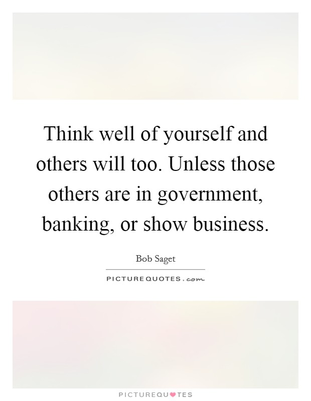Think well of yourself and others will too. Unless those others are in government, banking, or show business Picture Quote #1