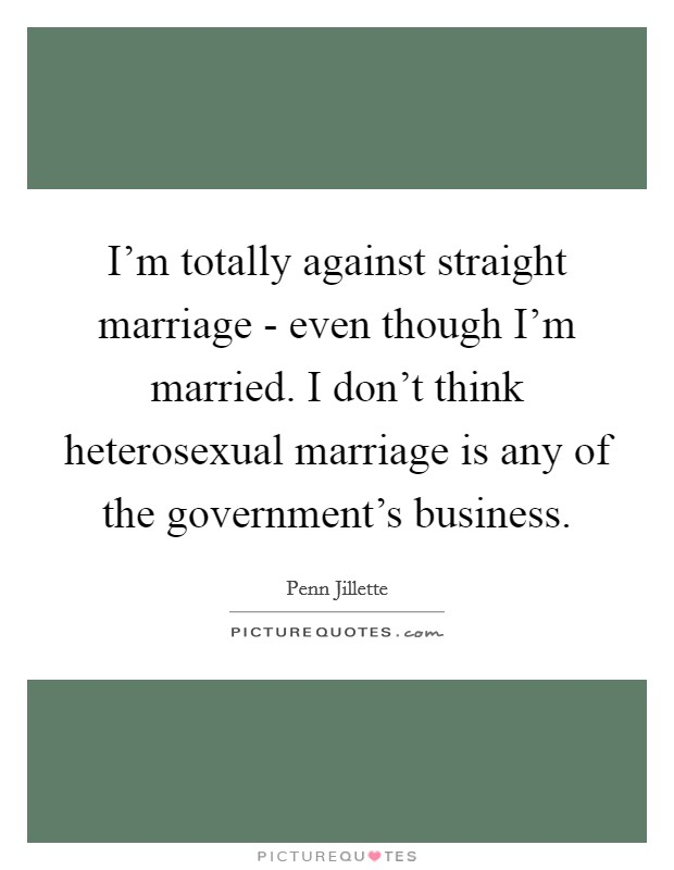 I'm totally against straight marriage - even though I'm married. I don't think heterosexual marriage is any of the government's business Picture Quote #1