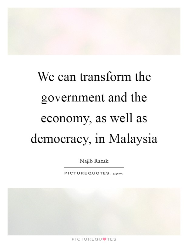 We can transform the government and the economy, as well as democracy, in Malaysia Picture Quote #1