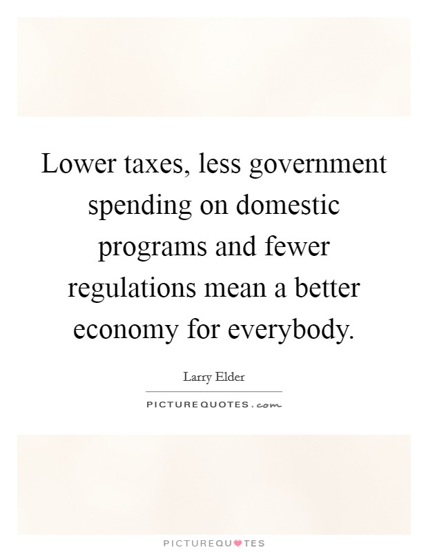 Lower taxes, less government spending on domestic programs and fewer regulations mean a better economy for everybody Picture Quote #1