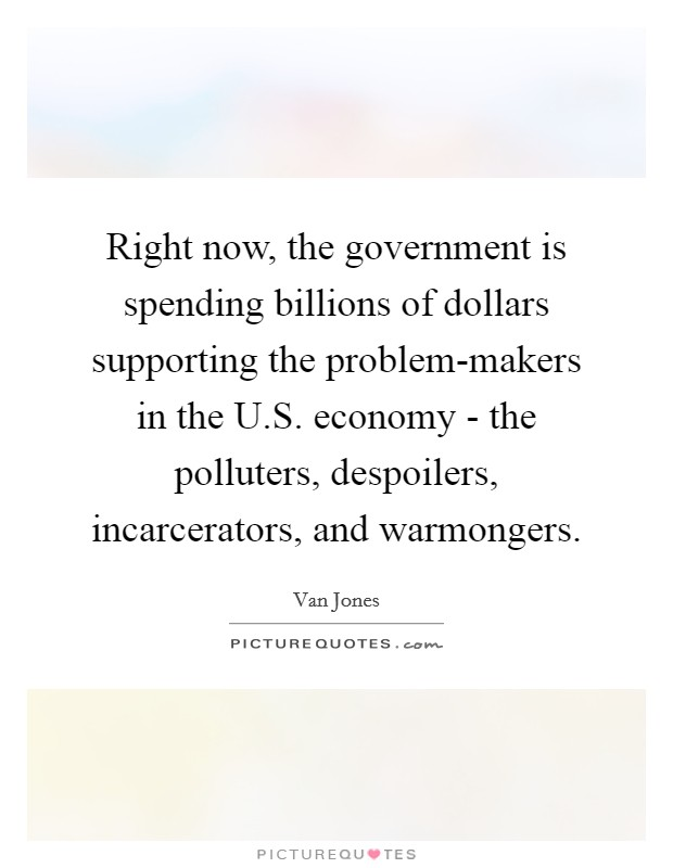 Right now, the government is spending billions of dollars supporting the problem-makers in the U.S. economy - the polluters, despoilers, incarcerators, and warmongers Picture Quote #1