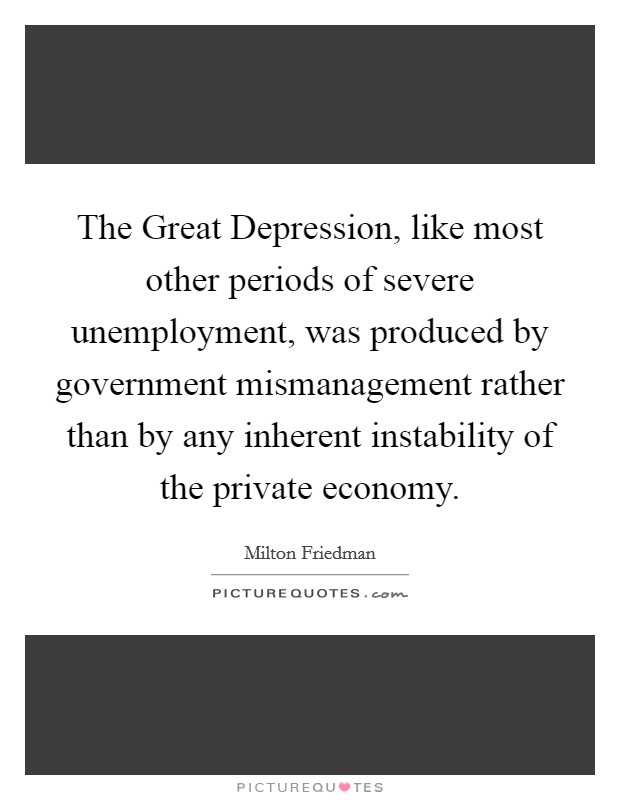 The Great Depression, like most other periods of severe unemployment, was produced by government mismanagement rather than by any inherent instability of the private economy. Picture Quote #1