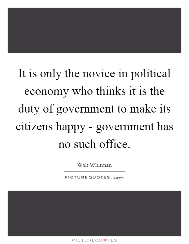 It is only the novice in political economy who thinks it is the duty of government to make its citizens happy - government has no such office Picture Quote #1