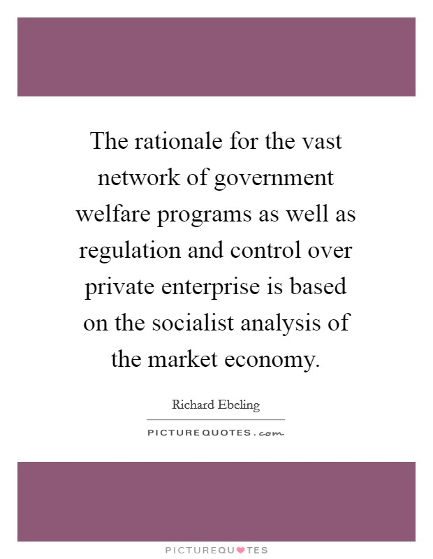 The rationale for the vast network of government welfare programs as well as regulation and control over private enterprise is based on the socialist analysis of the market economy Picture Quote #1
