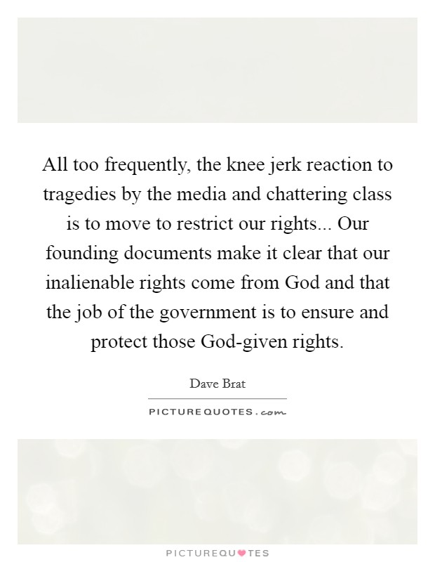 All too frequently, the knee jerk reaction to tragedies by the media and chattering class is to move to restrict our rights... Our founding documents make it clear that our inalienable rights come from God and that the job of the government is to ensure and protect those God-given rights Picture Quote #1