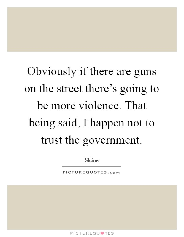 Obviously if there are guns on the street there's going to be more violence. That being said, I happen not to trust the government Picture Quote #1