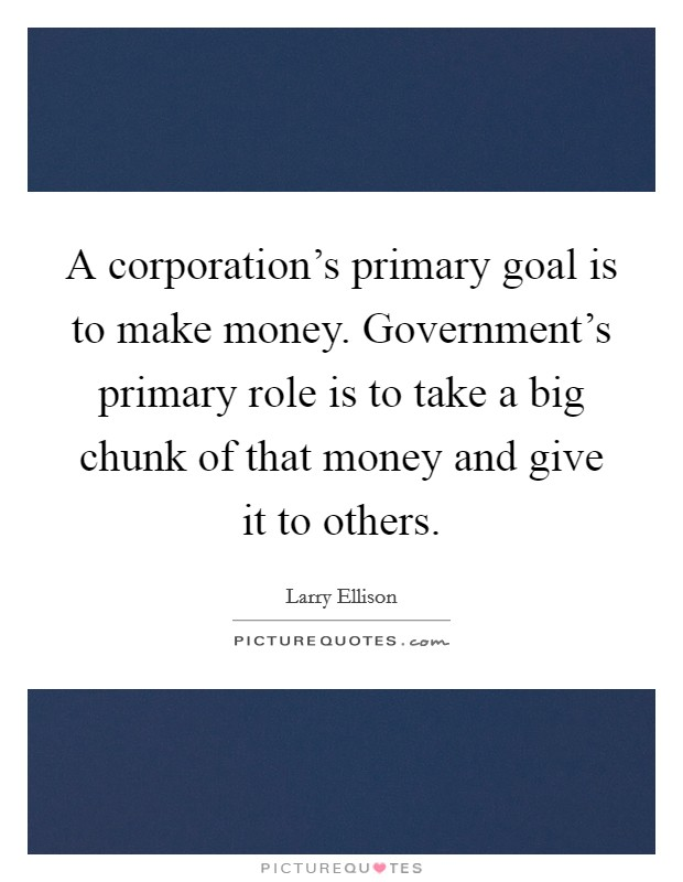 A corporation's primary goal is to make money. Government's primary role is to take a big chunk of that money and give it to others Picture Quote #1