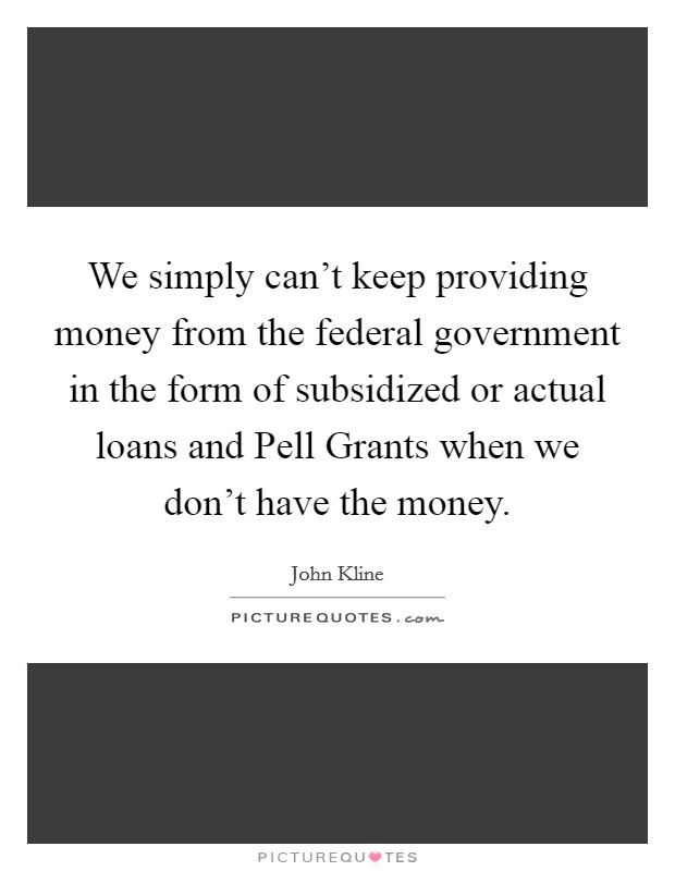 We simply can't keep providing money from the federal government in the form of subsidized or actual loans and Pell Grants when we don't have the money Picture Quote #1