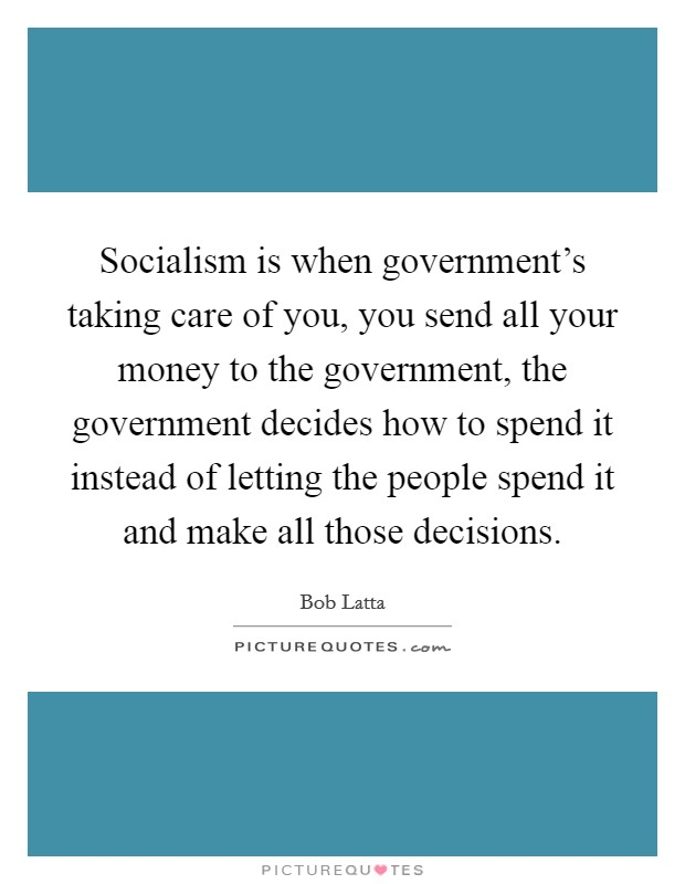 Socialism is when government's taking care of you, you send all your money to the government, the government decides how to spend it instead of letting the people spend it and make all those decisions Picture Quote #1