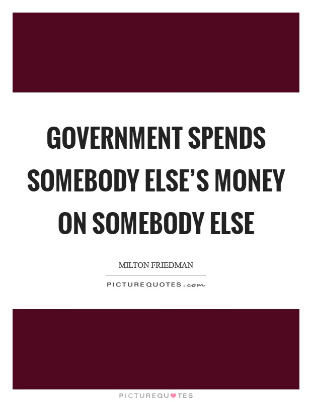 Government spends somebody else's money on somebody else Picture Quote #1