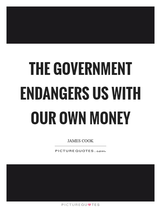The government endangers us with our own money Picture Quote #1