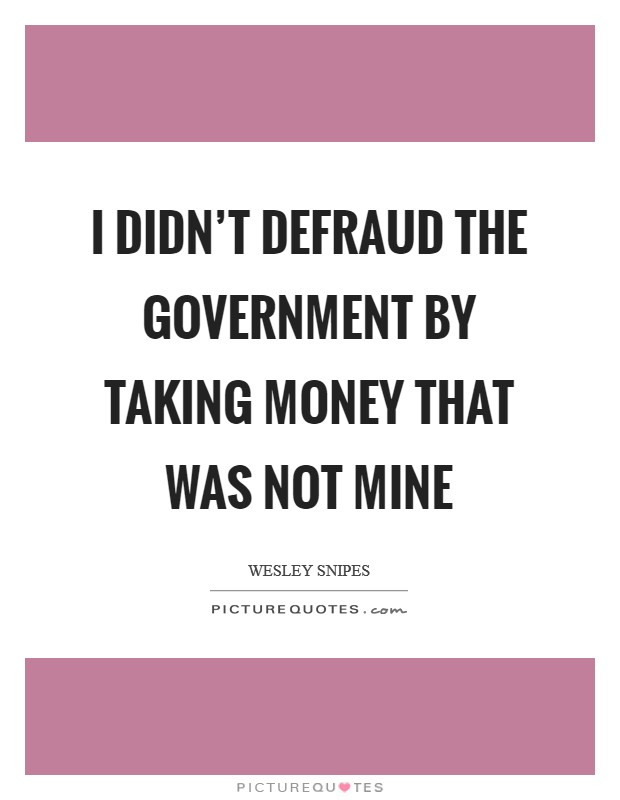 I didn't defraud the government by taking money that was not mine Picture Quote #1