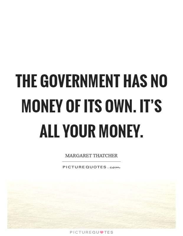 The government has no money of its own. It's all your money. Picture Quote #1