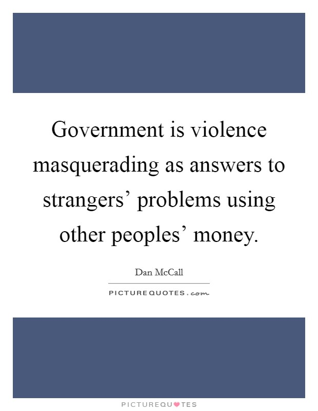 Government is violence masquerading as answers to strangers' problems using other peoples' money. Picture Quote #1