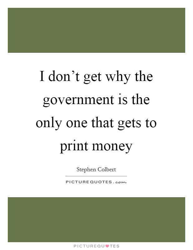 I don't get why the government is the only one that gets to print money Picture Quote #1