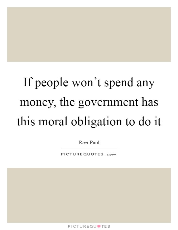 If people won't spend any money, the government has this moral obligation to do it Picture Quote #1