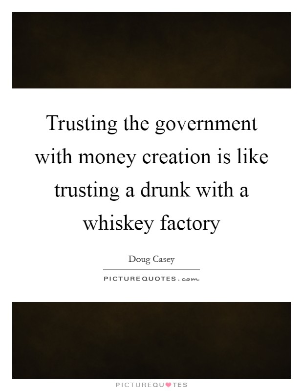 Trusting the government with money creation is like trusting a drunk with a whiskey factory Picture Quote #1