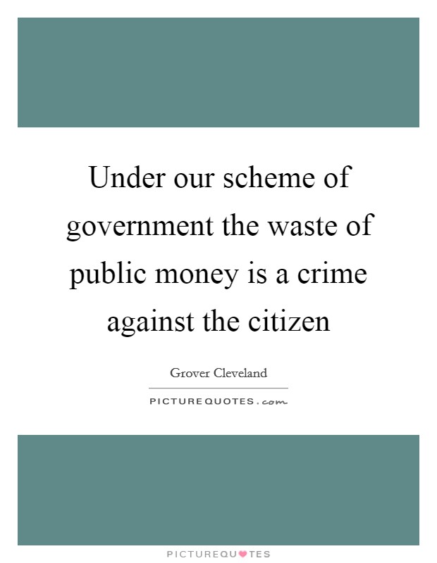 Under our scheme of government the waste of public money is a crime against the citizen Picture Quote #1