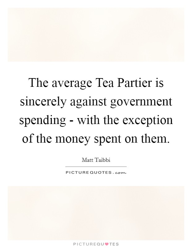 The average Tea Partier is sincerely against government spending - with the exception of the money spent on them Picture Quote #1