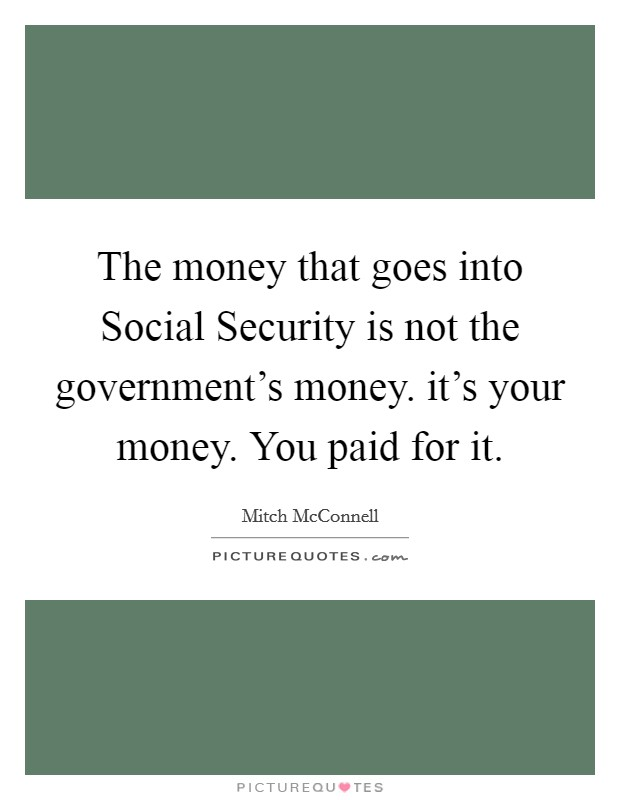 The money that goes into Social Security is not the government's money. it's your money. You paid for it Picture Quote #1