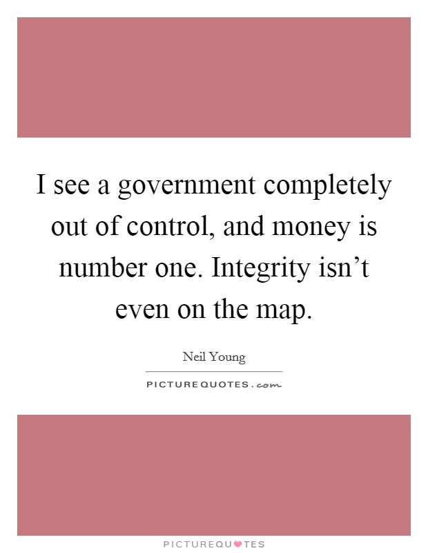 I see a government completely out of control, and money is number one. Integrity isn't even on the map Picture Quote #1