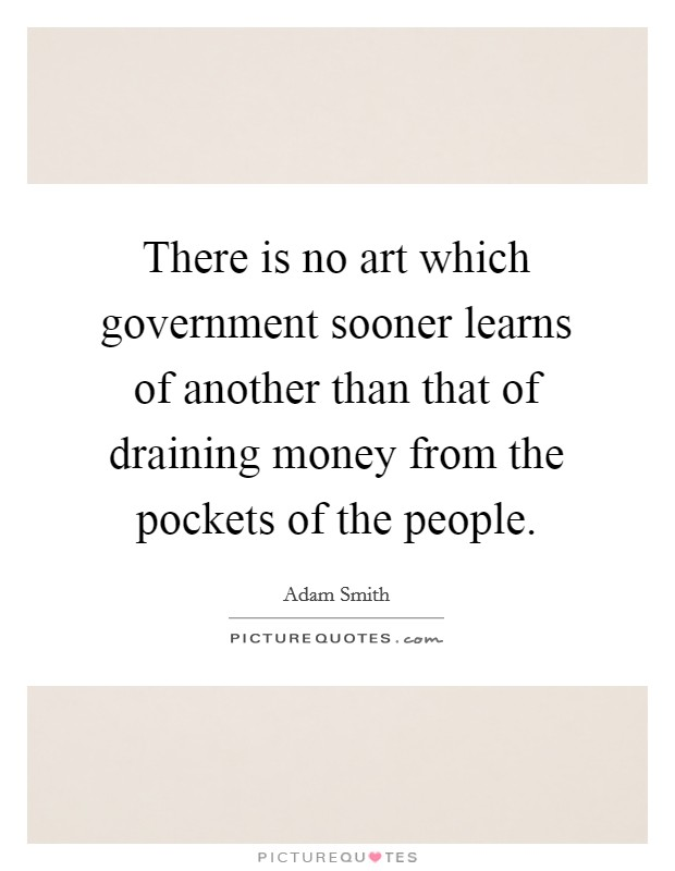 There is no art which government sooner learns of another than that of draining money from the pockets of the people Picture Quote #1