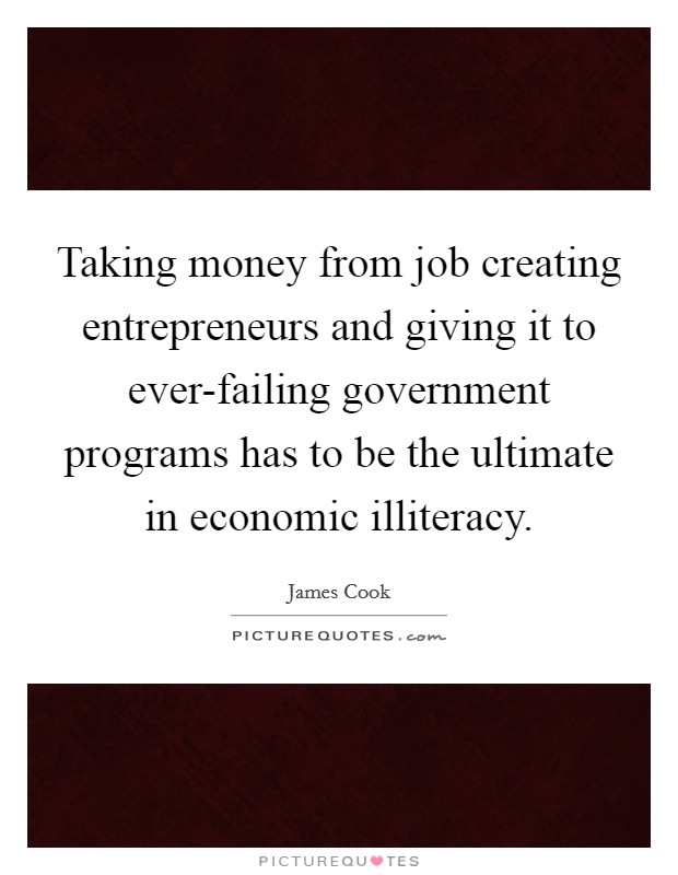 Taking money from job creating entrepreneurs and giving it to ever-failing government programs has to be the ultimate in economic illiteracy Picture Quote #1