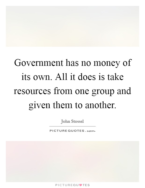 Government has no money of its own. All it does is take resources from one group and given them to another Picture Quote #1