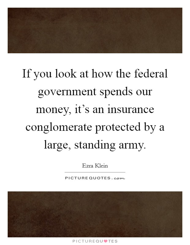 If you look at how the federal government spends our money, it's an insurance conglomerate protected by a large, standing army Picture Quote #1