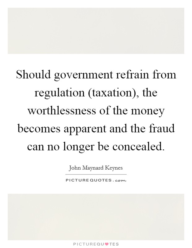 Should government refrain from regulation (taxation), the worthlessness of the money becomes apparent and the fraud can no longer be concealed Picture Quote #1
