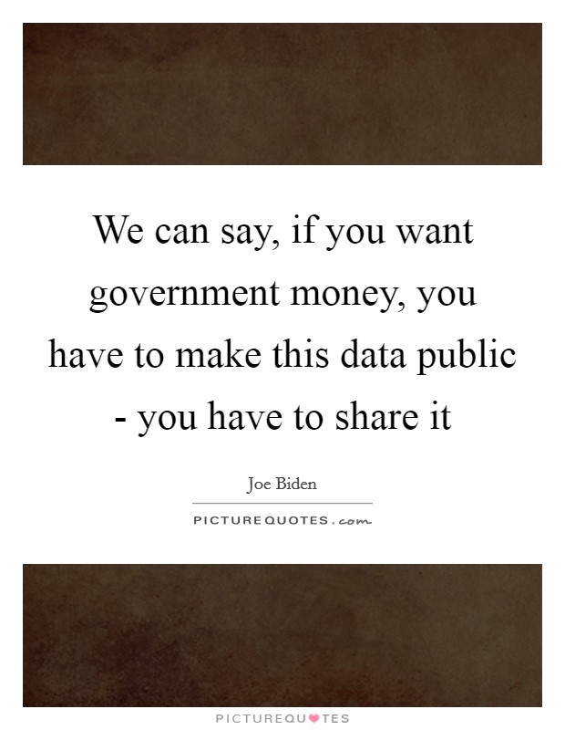 We can say, if you want government money, you have to make this data public - you have to share it Picture Quote #1