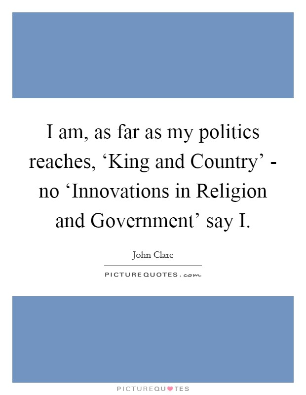 I am, as far as my politics reaches, 'King and Country' - no 'Innovations in Religion and Government' say I Picture Quote #1