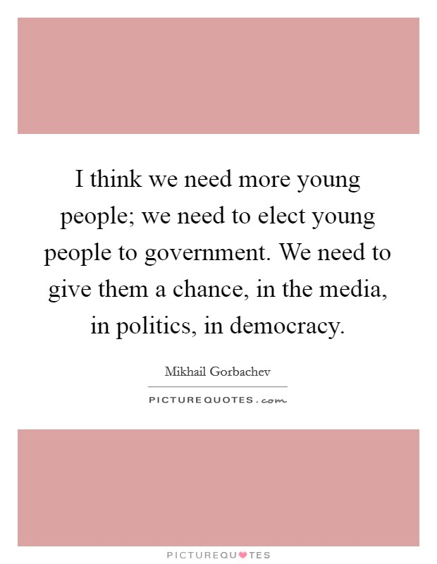 I think we need more young people; we need to elect young people to government. We need to give them a chance, in the media, in politics, in democracy Picture Quote #1