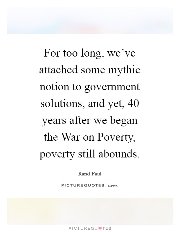 For too long, we've attached some mythic notion to government solutions, and yet, 40 years after we began the War on Poverty, poverty still abounds Picture Quote #1
